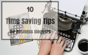 10 Time-Saving Tips for Business Bloggers on GhostBlogger.co