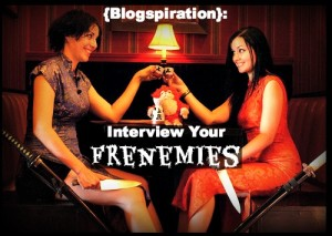 {Blogspiration:} Interview Your Frenemies