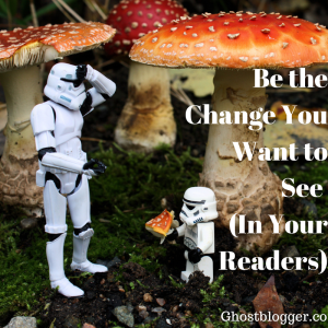 Be the change you want to see (in your readers)