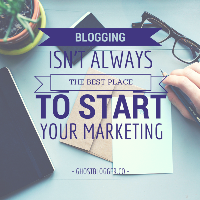 Blogging isn't always the best place to start your marketing