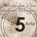 Advice for New Business Bloggers: In 5 Acts