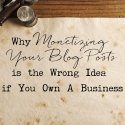Why Monetizing Your Blog Posts is the Wrong Idea if You Own A Business