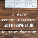3 Ways Content Upgrades Add Massive Value to Your Business