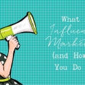 What is Influencer Marketing (and How Do You Do It?)