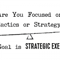Are You Focused on Tactics or Strategy? The Goal is Strategic Execution
