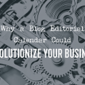 Why a Blog Editorial Calendar Could Revolutionize Your Business