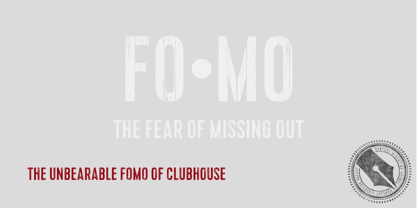 """[""""The Unbearable FOMO of Clubhouse"""" in red distressed font is overlaid a faded definition of FOMO (the fear of missing out). In the bottom right corner is The Content Direction Agency's logo.]"""
