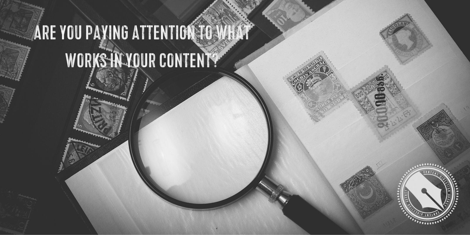 """[A black and white photograph of a binder with an antique stamp collection inside. Laying on top of the stamps is a magnifying glass. The title of the blog post reads """"Are you paying attention to what works in your content?"""" The Content Direction Agency logo is in the bottom right hand corner.]"""