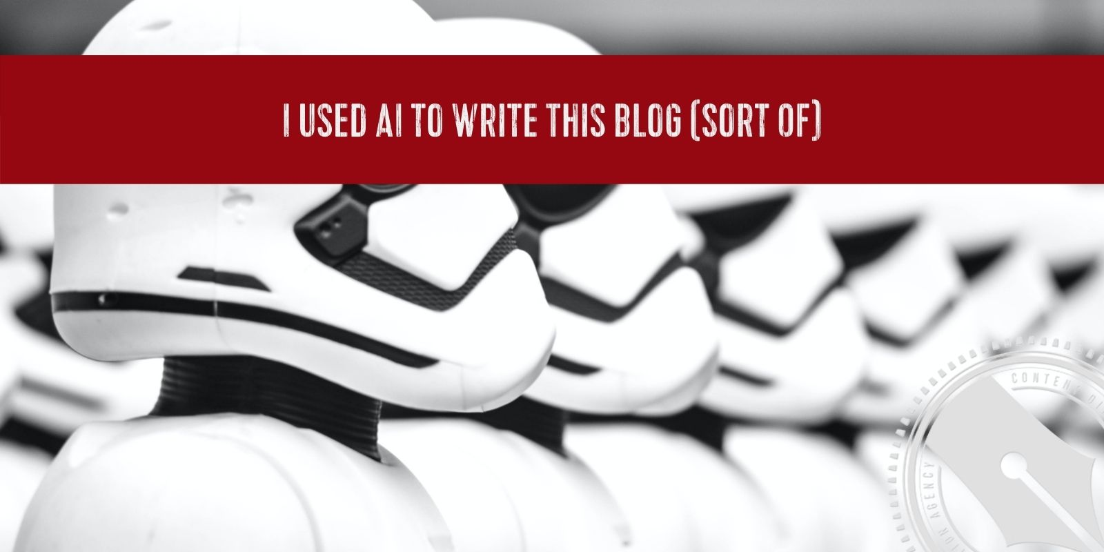 """[A banner of deep red sprawls across the top of a photo of the famous storm troopers. Along it reads the blog title, """"I used AI to Write This Blog (Sort Of). Overlaid in the bottom right hand corner is The Content Direction Agency logo breaking past the margins.]"""