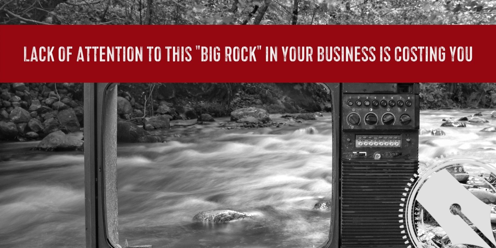 "[A black and white photograph of a vintage TV frame sits in nature. There is a rushing river over rocks seen through the open space in the TV where the screen used to be. Across the top of the image is a red banner that says, ""Lack of Attention to This ""Big Rock"" in Your Business is Costing You"" - the title of this week's blog post. The Content Direction Agency logo is in the bottom right hand corner.]"