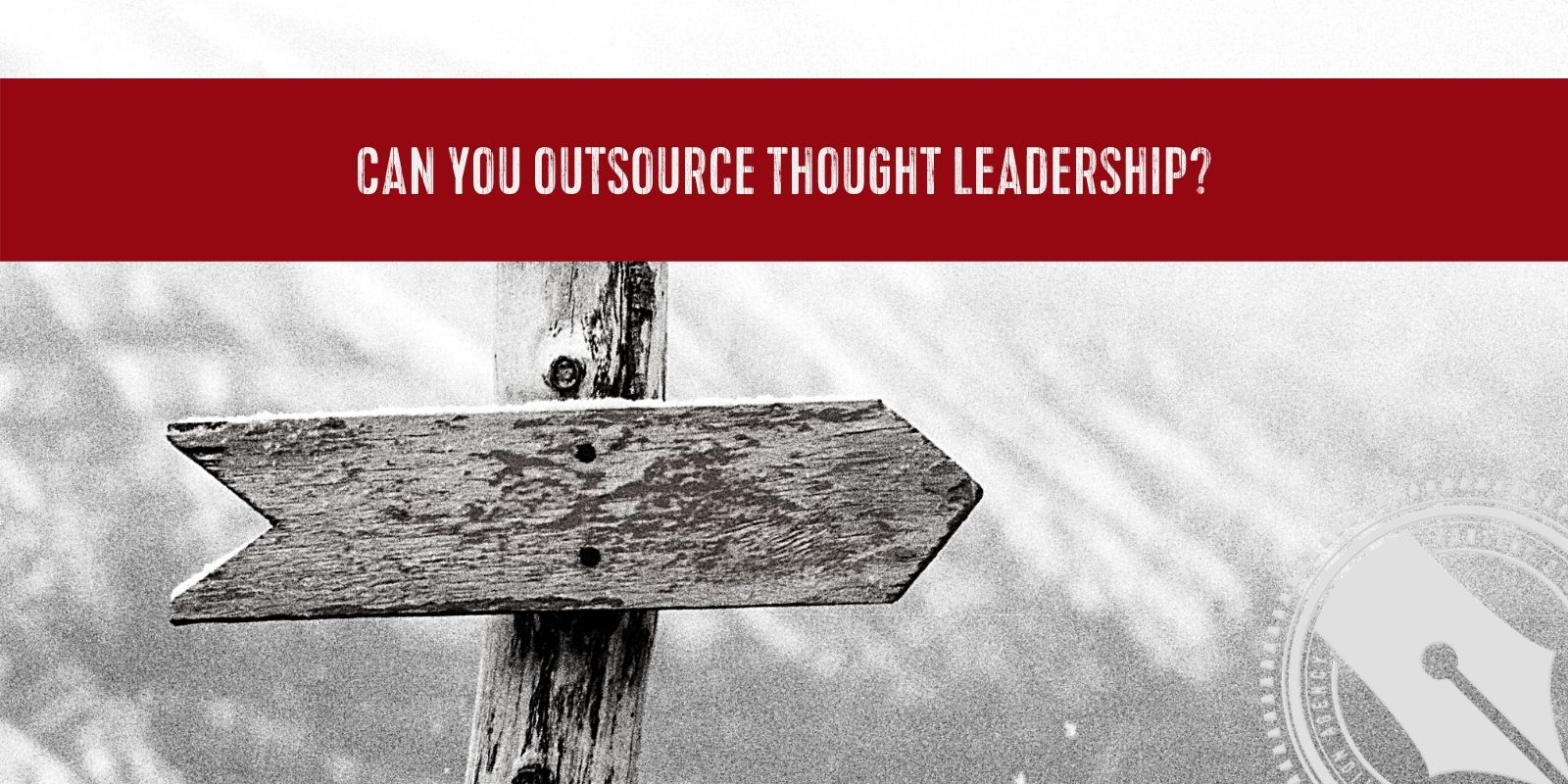 """[A red banner with the words, """"can you outsource thought leadership?"""" sprawls from edge to edge across a black and white photograph of an aged wooden arrow sign pointing east. In the bottom right hand corner is The Content Direction Agency's logo.]"""