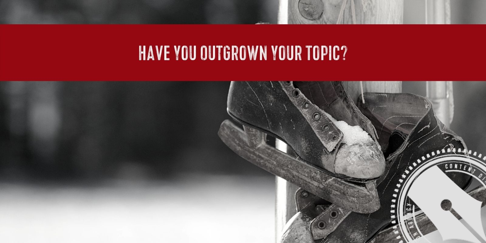 "[A black and white photograph of well-used antique skates hanging alone on a telephone pole by their laces. Across the top is a red banner with the title of this week's blow topic, ""have you outgrown your topic?"" In the bottom right corner is The Content Direction Agency's logo.]"